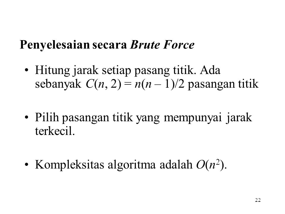 22 Penyelesaian secara Brute Force Hitung jarak setiap pasang titik. Ada sebanyak C(n, 2) = n(n – 1)/2 pasangan titik Pilih pasangan titik yang mempun