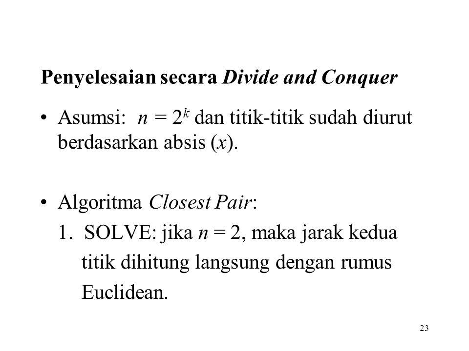 23 Penyelesaian secara Divide and Conquer Asumsi: n = 2 k dan titik-titik sudah diurut berdasarkan absis (x). Algoritma Closest Pair: 1. SOLVE: jika n