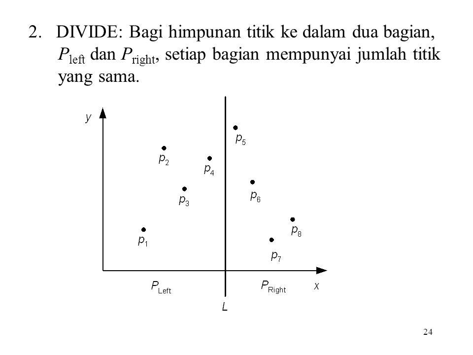 24 2. DIVIDE: Bagi himpunan titik ke dalam dua bagian, P left dan P right, setiap bagian mempunyai jumlah titik yang sama.