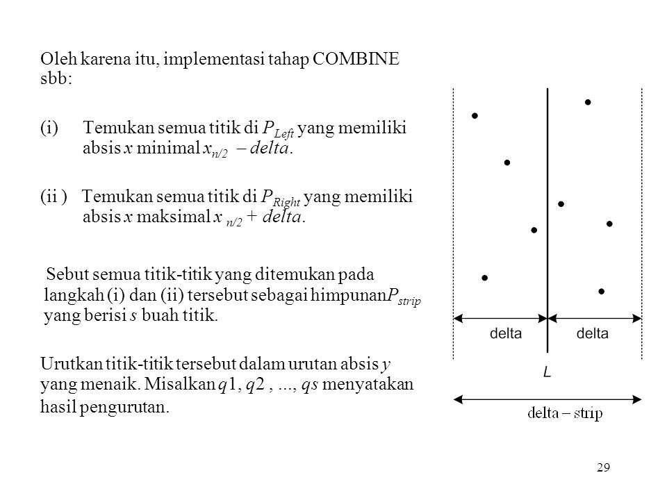 29 Oleh karena itu, implementasi tahap COMBINE sbb: (i)Temukan semua titik di P Left yang memiliki absis x minimal x n/2 – delta. (ii ) Temukan semua