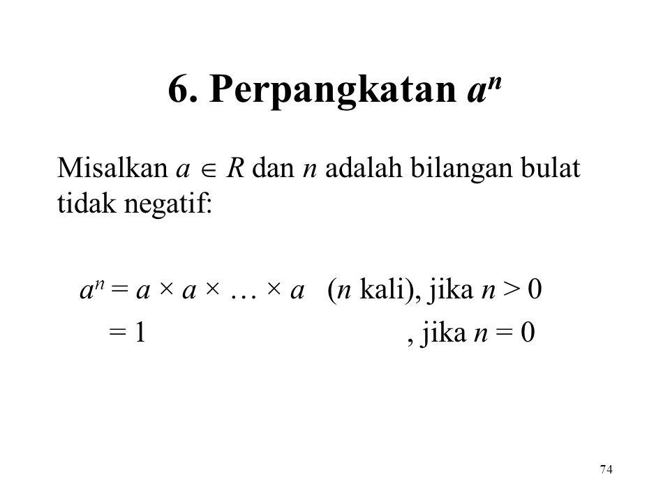 74 6. Perpangkatan a n Misalkan a  R dan n adalah bilangan bulat tidak negatif: a n = a × a × … × a (n kali), jika n > 0 = 1, jika n = 0