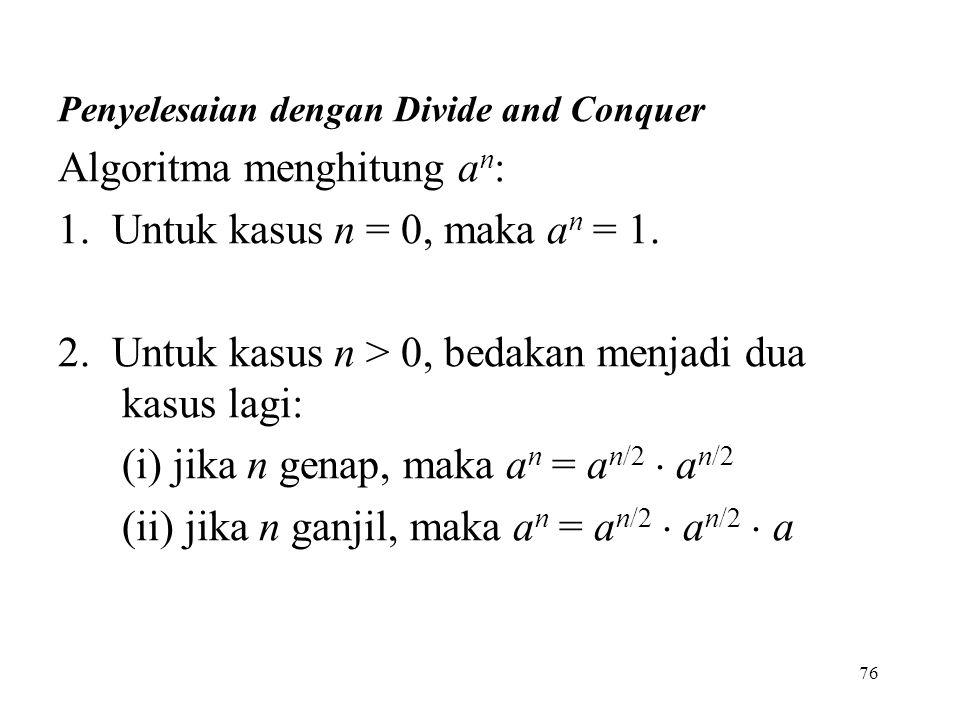 76 Penyelesaian dengan Divide and Conquer Algoritma menghitung a n : 1. Untuk kasus n = 0, maka a n = 1. 2. Untuk kasus n > 0, bedakan menjadi dua kas