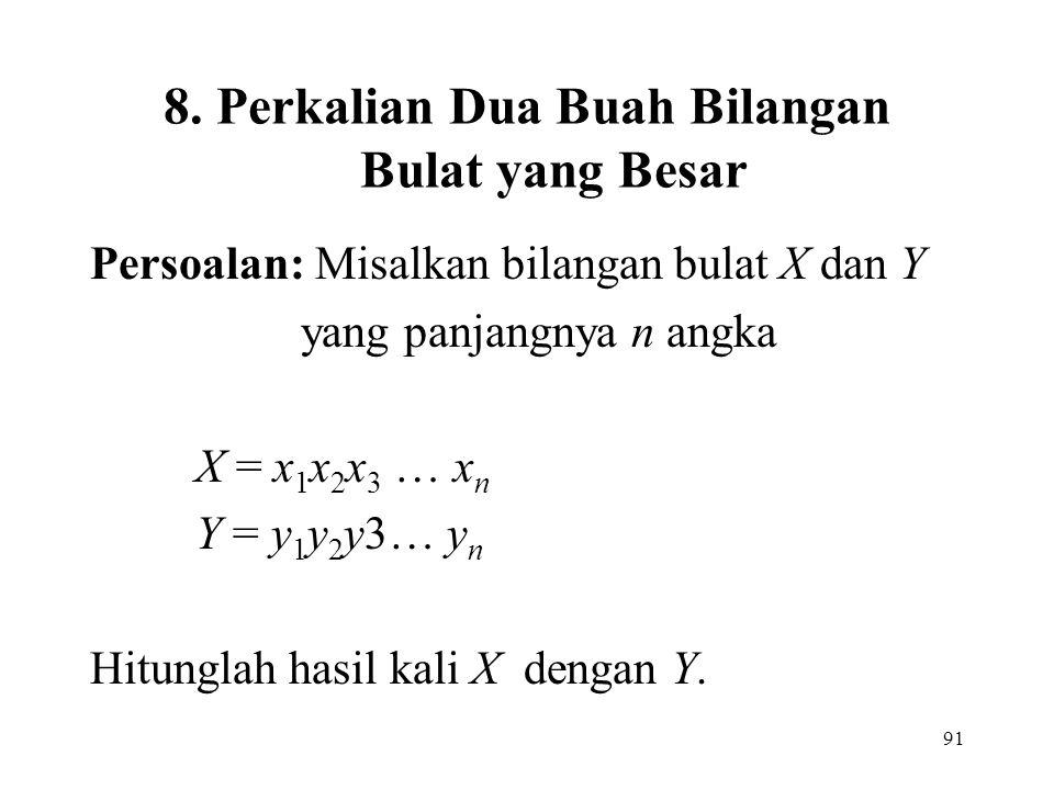 91 8. Perkalian Dua Buah Bilangan Bulat yang Besar Persoalan: Misalkan bilangan bulat X dan Y yang panjangnya n angka X = x 1 x 2 x 3 … x n Y = y 1 y