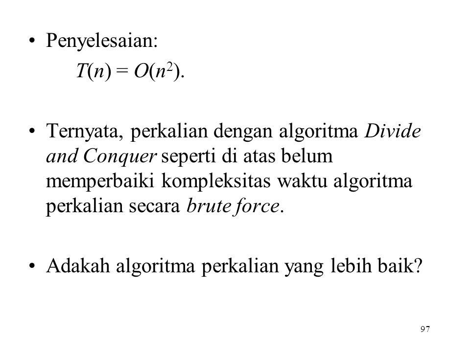 97 Penyelesaian: T(n) = O(n 2 ). Ternyata, perkalian dengan algoritma Divide and Conquer seperti di atas belum memperbaiki kompleksitas waktu algoritm