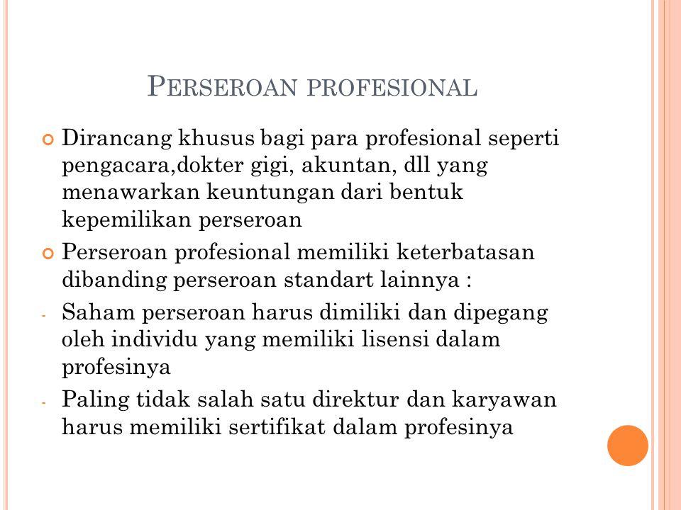 P ERSEROAN PROFESIONAL Dirancang khusus bagi para profesional seperti pengacara,dokter gigi, akuntan, dll yang menawarkan keuntungan dari bentuk kepemilikan perseroan Perseroan profesional memiliki keterbatasan dibanding perseroan standart lainnya : - Saham perseroan harus dimiliki dan dipegang oleh individu yang memiliki lisensi dalam profesinya - Paling tidak salah satu direktur dan karyawan harus memiliki sertifikat dalam profesinya
