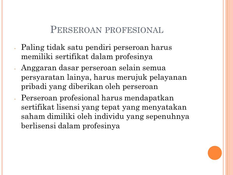 P ERSEROAN PROFESIONAL - Paling tidak satu pendiri perseroan harus memiliki sertifikat dalam profesinya - Anggaran dasar perseroan selain semua persyaratan lainya, harus merujuk pelayanan pribadi yang diberikan oleh perseroan - Perseroan profesional harus mendapatkan sertifikat lisensi yang tepat yang menyatakan saham dimiliki oleh individu yang sepenuhnya berlisensi dalam profesinya