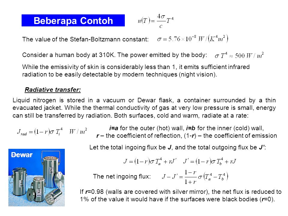 Beberapa Contoh The value of the Stefan-Boltzmann constant: Consider a human body at 310K. The power emitted by the body: While the emissivity of skin