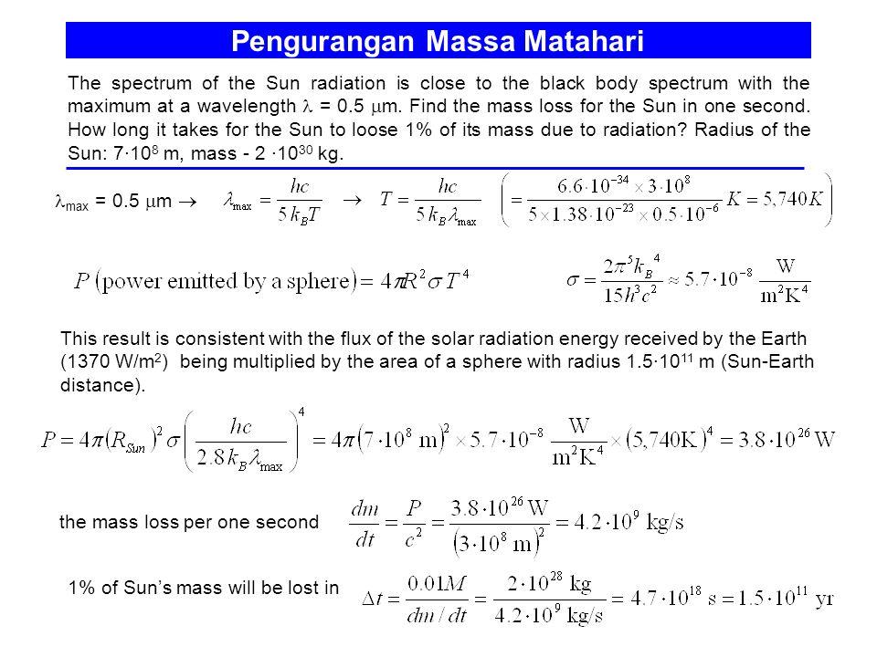 Pengurangan Massa Matahari The spectrum of the Sun radiation is close to the black body spectrum with the maximum at a wavelength = 0.5  m. Find the