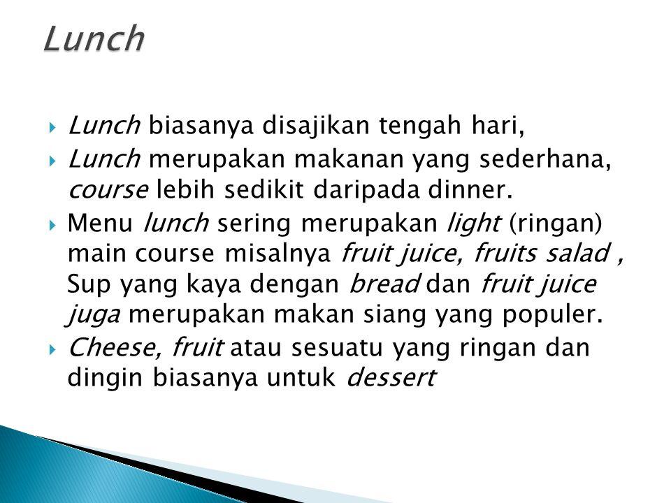  Lunch biasanya disajikan tengah hari,  Lunch merupakan makanan yang sederhana, course lebih sedikit daripada dinner.  Menu lunch sering merupakan