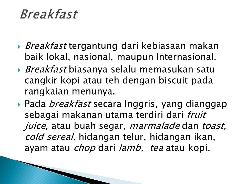  Breakfast tergantung dari kebiasaan makan baik lokal, nasional, maupun Internasional.  Breakfast biasanya selalu memasukan satu cangkir kopi atau t