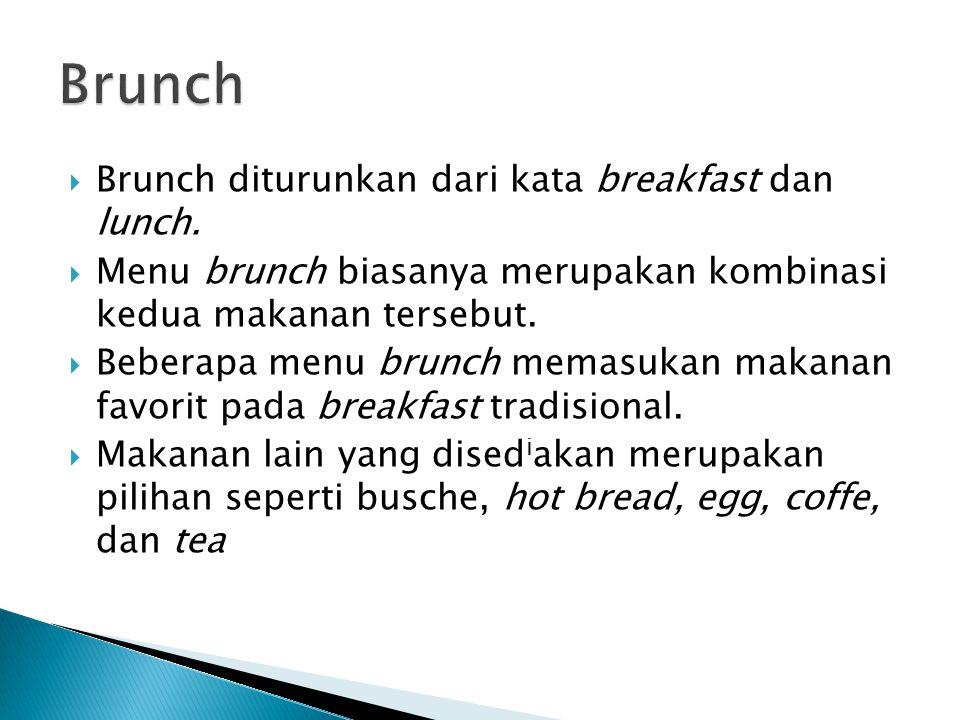  Brunch diturunkan dari kata breakfast dan lunch.  Menu brunch biasanya merupakan kombinasi kedua makanan tersebut.  Beberapa menu brunch memasukan