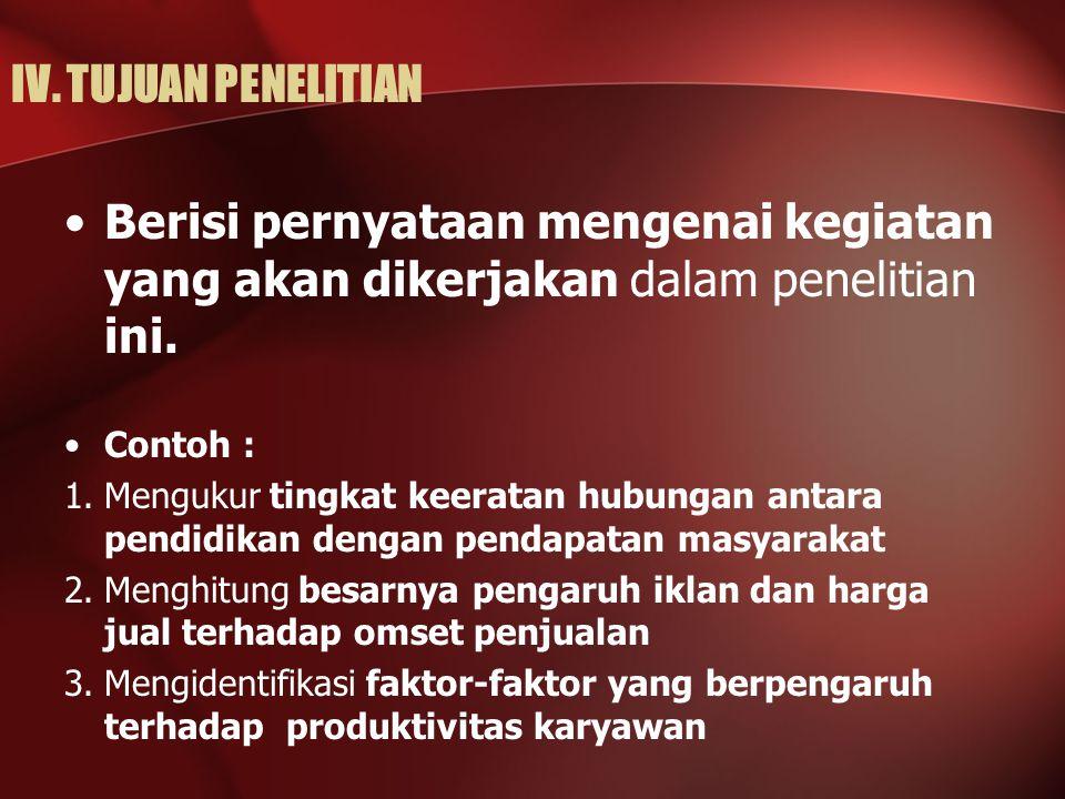 IV. TUJUAN PENELITIAN Berisi pernyataan mengenai kegiatan yang akan dikerjakan dalam penelitian ini. Contoh : 1.Mengukur tingkat keeratan hubungan ant