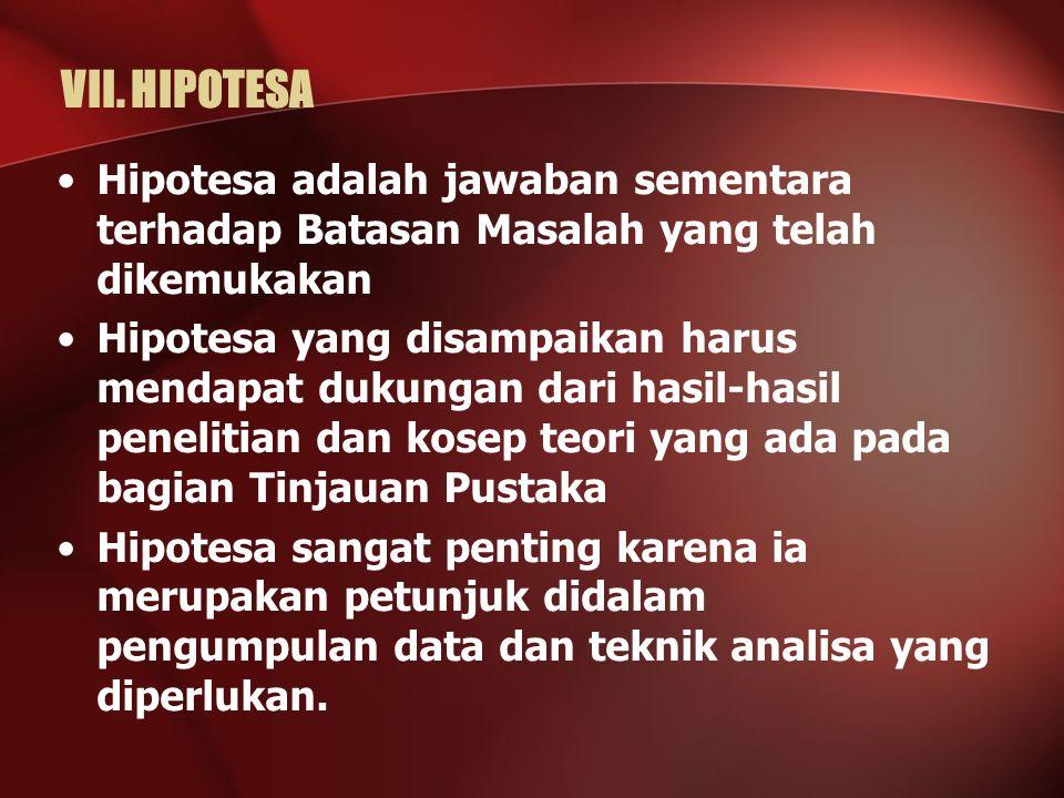 VII. HIPOTESA Hipotesa adalah jawaban sementara terhadap Batasan Masalah yang telah dikemukakan Hipotesa yang disampaikan harus mendapat dukungan dari