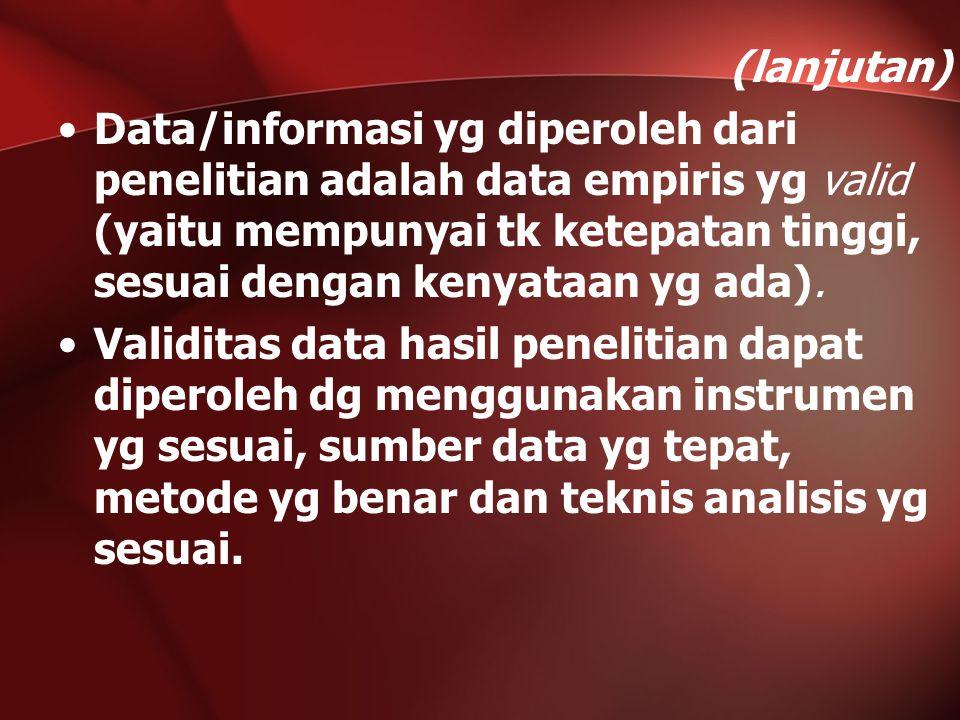 (lanjutan) Data/informasi yg diperoleh dari penelitian adalah data empiris yg valid (yaitu mempunyai tk ketepatan tinggi, sesuai dengan kenyataan yg a