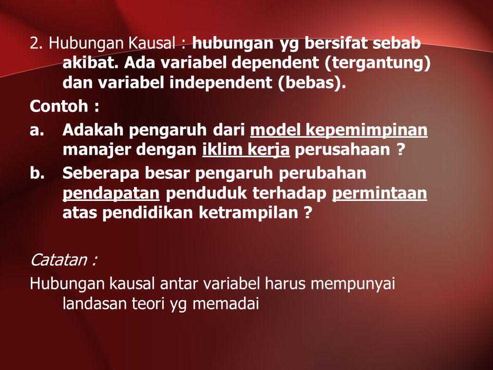 2. Hubungan Kausal : hubungan yg bersifat sebab akibat. Ada variabel dependent (tergantung) dan variabel independent (bebas). Contoh : a.Adakah pengar