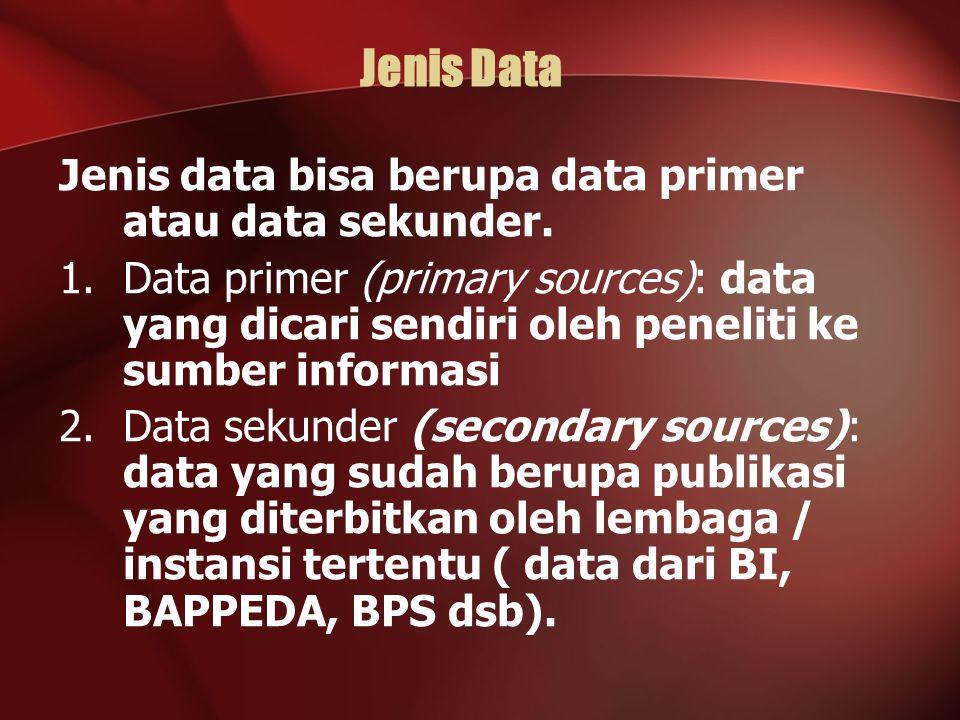 Jenis Data Jenis data bisa berupa data primer atau data sekunder. 1.Data primer (primary sources): data yang dicari sendiri oleh peneliti ke sumber in