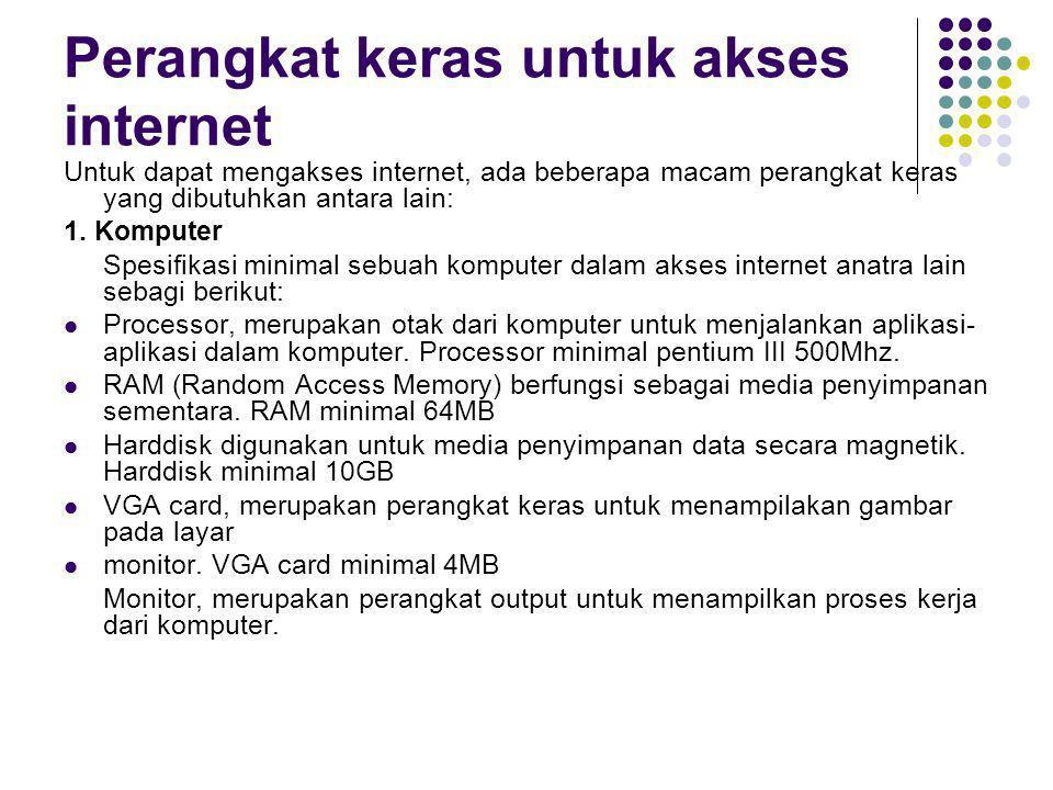 Perangkat keras untuk akses internet Untuk dapat mengakses internet, ada beberapa macam perangkat keras yang dibutuhkan antara lain: 1. Komputer Spesi