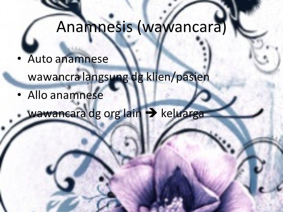Anamnesis (wawancara) Auto anamnese wawancra langsung dg klien/pasien Allo anamnese wawancara dg org lain  keluarga