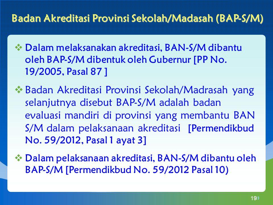  Dalam melaksanakan akreditasi, BAN-S/M dibantu oleh BAP-S/M dibentuk oleh Gubernur [PP No. 19/2005, Pasal 87 ]  Badan Akreditasi Provinsi Sekolah/M