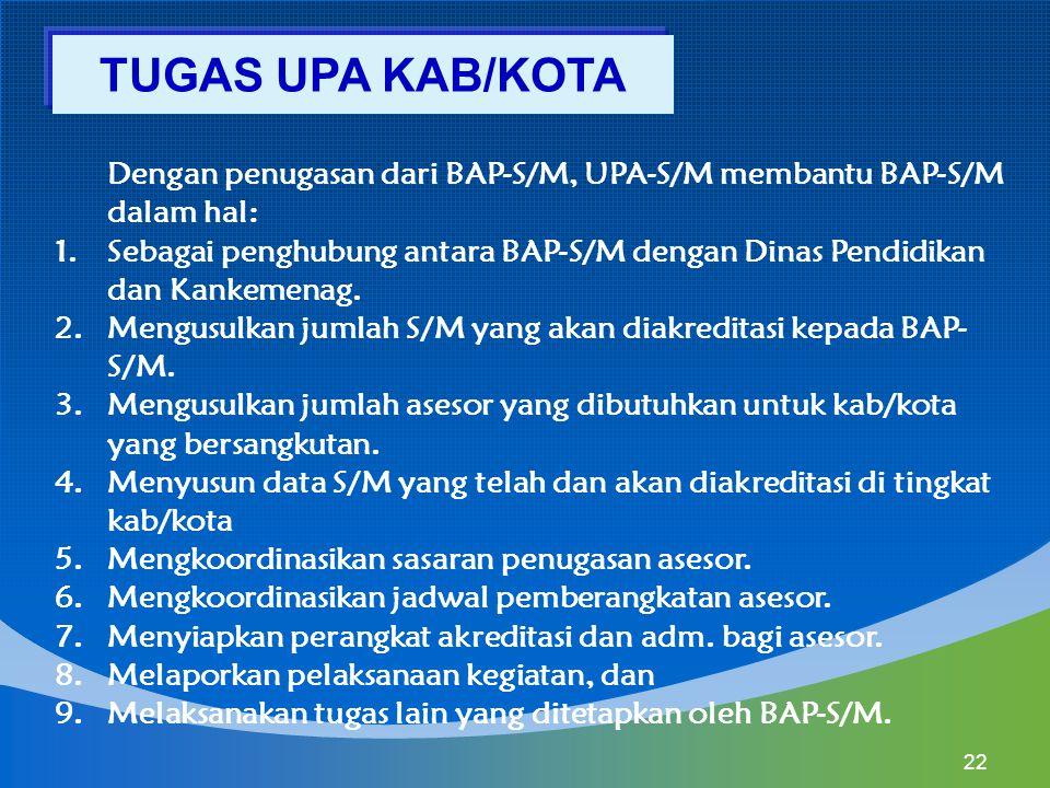 Dengan penugasan dari BAP-S/M, UPA-S/M membantu BAP-S/M dalam hal: 1.Sebagai penghubung antara BAP-S/M dengan Dinas Pendidikan dan Kankemenag. 2.Mengu