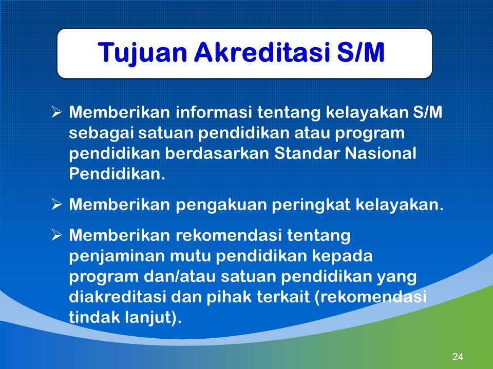 Tujuan Akreditasi S/M  Memberikan informasi tentang kelayakan S/M sebagai satuan pendidikan atau program pendidikan berdasarkan Standar Nasional Pend