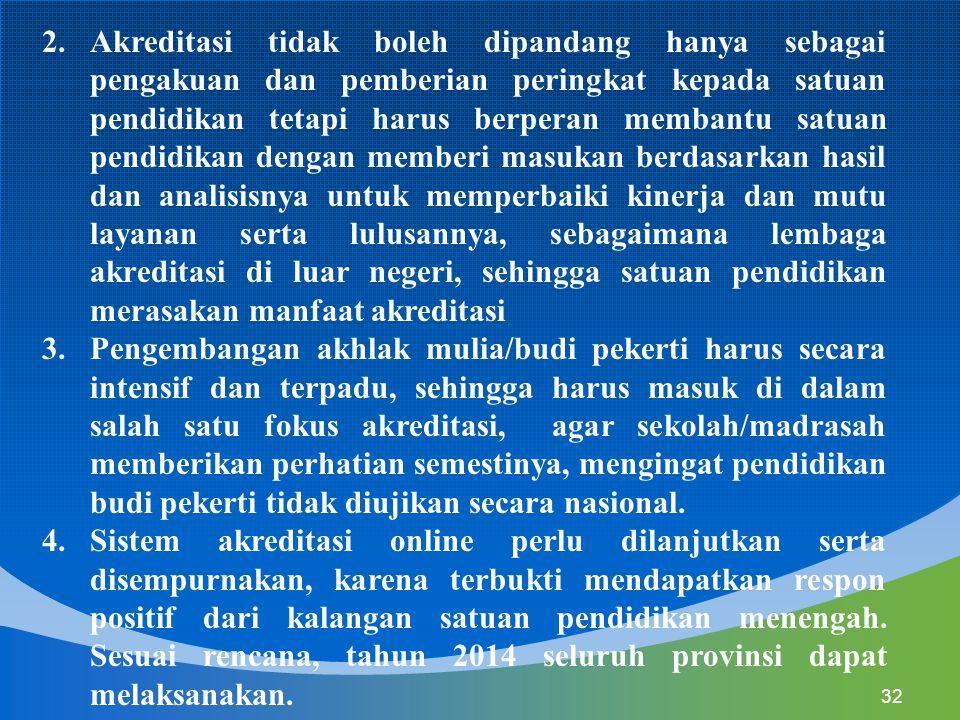 32 2.Akreditasi tidak boleh dipandang hanya sebagai pengakuan dan pemberian peringkat kepada satuan pendidikan tetapi harus berperan membantu satuan p