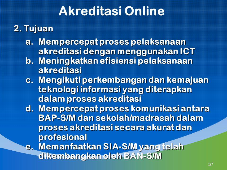 Akreditasi Online 2. Tujuan a.Mempercepat proses pelaksanaan akreditasi dengan menggunakan ICT b.Meningkatkan efisiensi pelaksanaan akreditasi c.Mengi