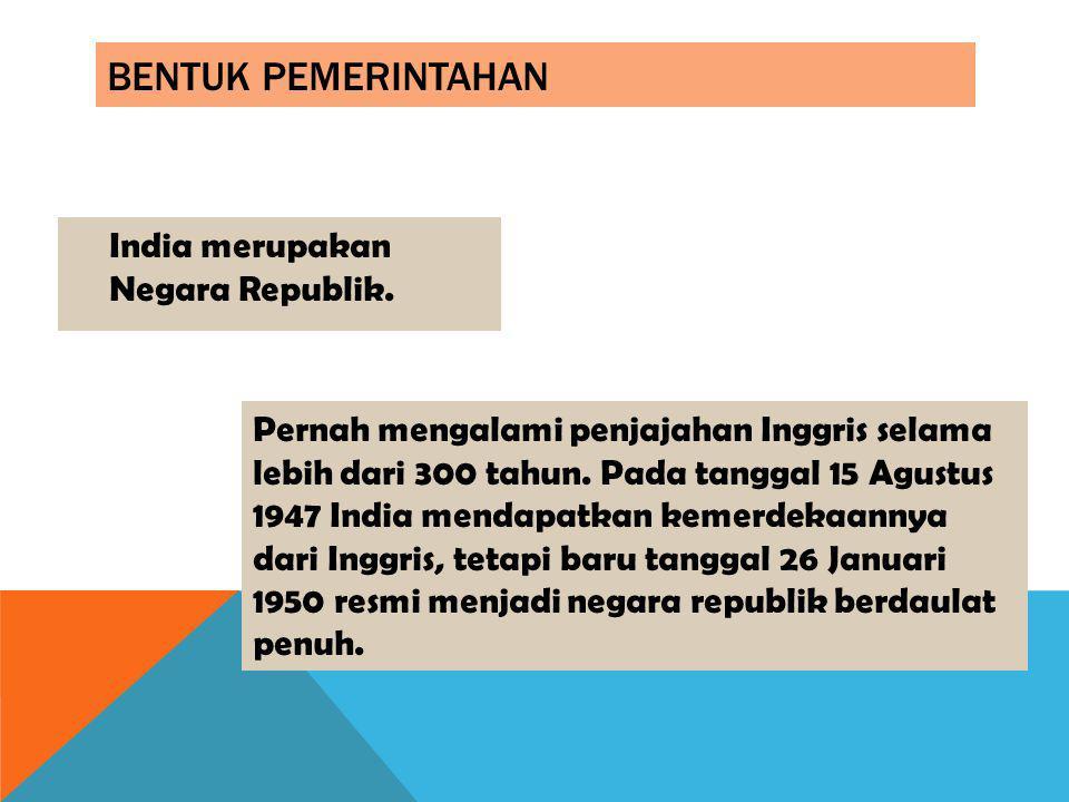 BENTUK PEMERINTAHAN India merupakan Negara Republik. Pernah mengalami penjajahan Inggris selama lebih dari 300 tahun. Pada tanggal 15 Agustus 1947 Ind