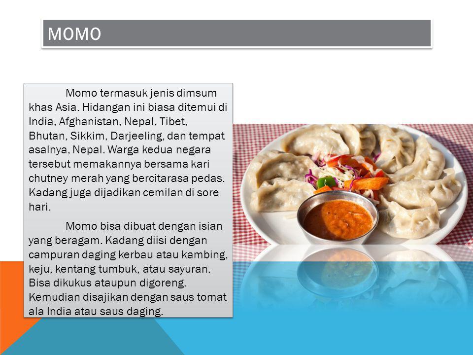 MOMO Momo termasuk jenis dimsum khas Asia. Hidangan ini biasa ditemui di India, Afghanistan, Nepal, Tibet, Bhutan, Sikkim, Darjeeling, dan tempat asal