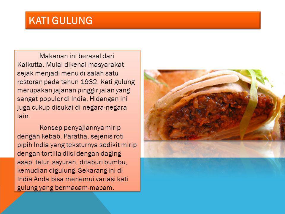 KATI GULUNG Makanan ini berasal dari Kalkutta. Mulai dikenal masyarakat sejak menjadi menu di salah satu restoran pada tahun 1932. Kati gulung merupak