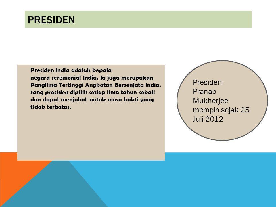 PRESIDEN Presiden India adalah kepala negara seremonial India. Ia juga merupakan Panglima Tertinggi Angkatan Bersenjata India. Sang presiden dipilih s