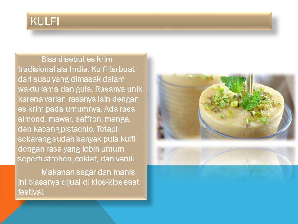 KULFI Bisa disebut es krim tradisional ala India. Kulfi terbuat dari susu yang dimasak dalam waktu lama dan gula. Rasanya unik karena varian rasanya l