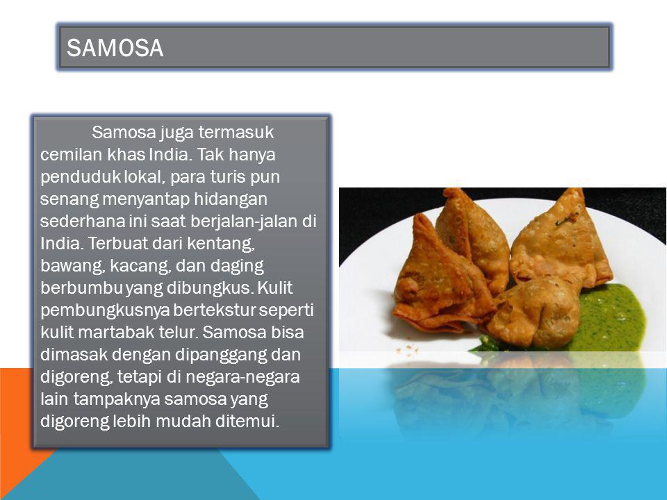 SAMOSA Samosa juga termasuk cemilan khas India. Tak hanya penduduk lokal, para turis pun senang menyantap hidangan sederhana ini saat berjalan-jalan d