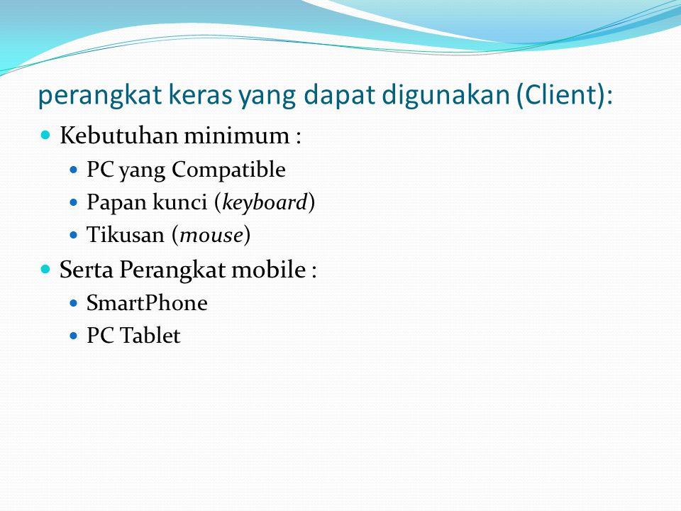 perangkat keras yang dapat digunakan (Client): Kebutuhan minimum : PC yang Compatible Papan kunci (keyboard) Tikusan (mouse) Serta Perangkat mobile : SmartPhone PC Tablet