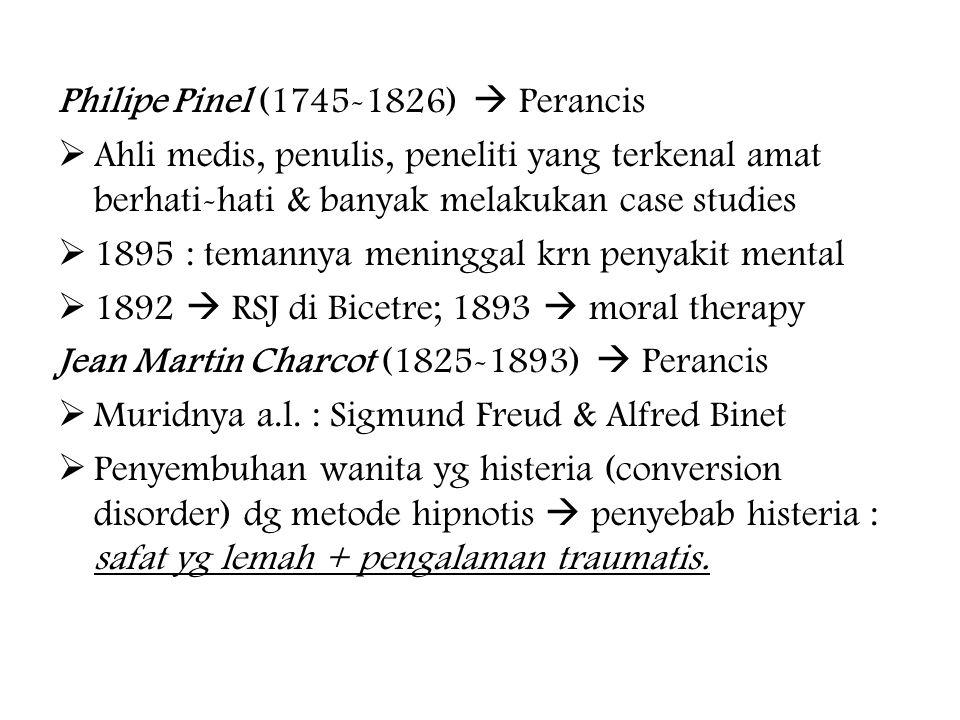 Philipe Pinel (1745-1826)  Perancis  Ahli medis, penulis, peneliti yang terkenal amat berhati-hati & banyak melakukan case studies  1895 : temannya meninggal krn penyakit mental  1892  RSJ di Bicetre; 1893  moral therapy Jean Martin Charcot (1825-1893)  Perancis  Muridnya a.l.