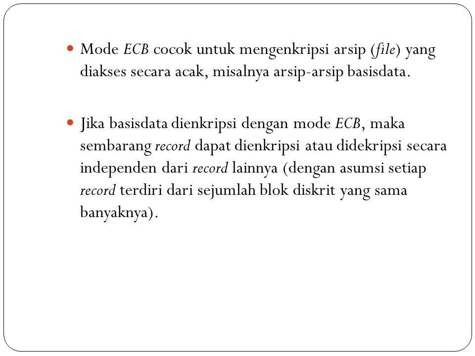Mode ECB cocok untuk mengenkripsi arsip (file) yang diakses secara acak, misalnya arsip-arsip basisdata. Jika basisdata dienkripsi dengan mode ECB, ma