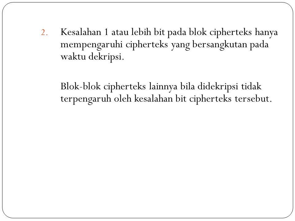 2. Kesalahan 1 atau lebih bit pada blok cipherteks hanya mempengaruhi cipherteks yang bersangkutan pada waktu dekripsi. Blok-blok cipherteks lainnya b
