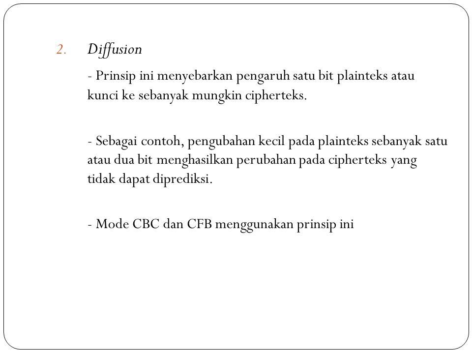 2. Diffusion - Prinsip ini menyebarkan pengaruh satu bit plainteks atau kunci ke sebanyak mungkin cipherteks. - Sebagai contoh, pengubahan kecil pada