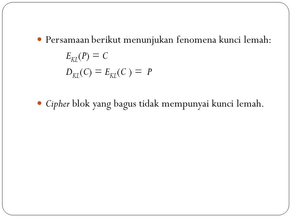 Persamaan berikut menunjukan fenomena kunci lemah: E KL (P) = C D KL (C) = E KL (C ) = P Cipher blok yang bagus tidak mempunyai kunci lemah.