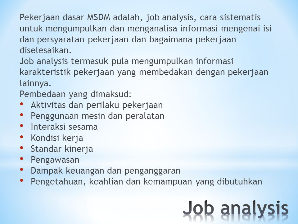 Pekerjaan dasar MSDM adalah, job analysis, cara sistematis untuk mengumpulkan dan menganalisa informasi mengenai isi dan persyaratan pekerjaan dan bagaimana pekerjaan diselesaikan.