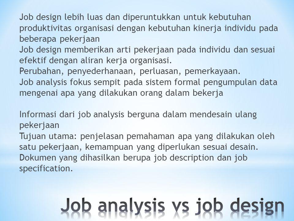 Job design lebih luas dan diperuntukkan untuk kebutuhan produktivitas organisasi dengan kebutuhan kinerja individu pada beberapa pekerjaan Job design memberikan arti pekerjaan pada individu dan sesuai efektif dengan aliran kerja organisasi.