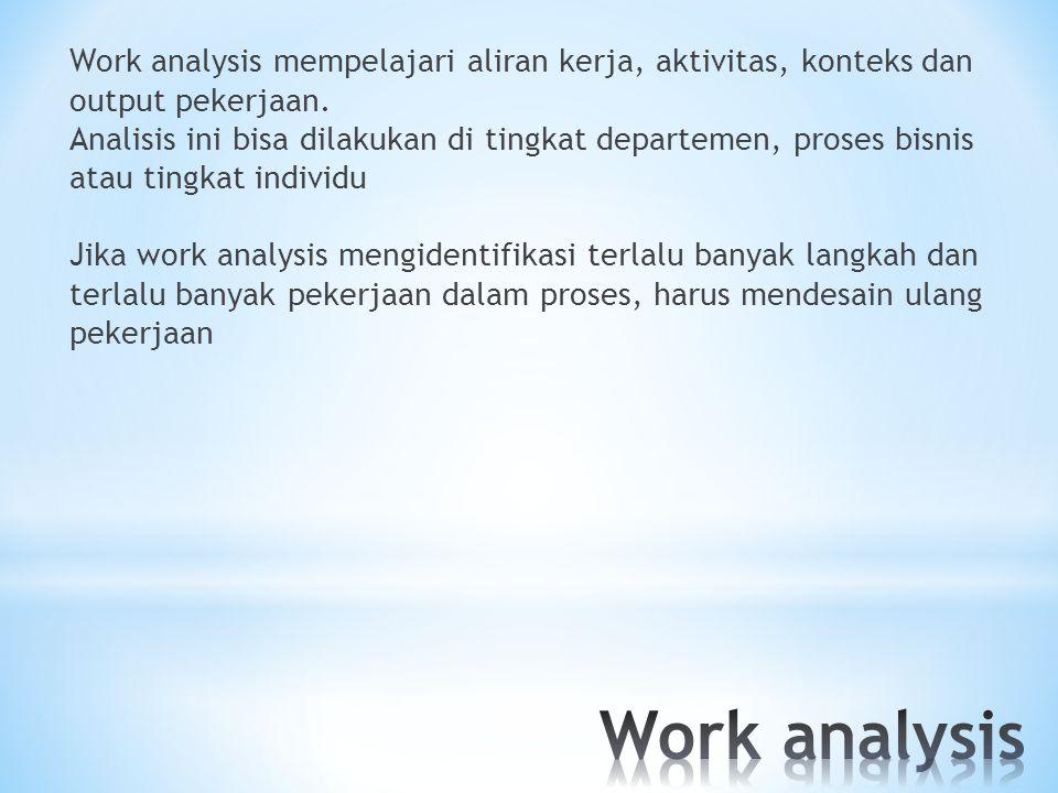 Work analysis mempelajari aliran kerja, aktivitas, konteks dan output pekerjaan. Analisis ini bisa dilakukan di tingkat departemen, proses bisnis atau