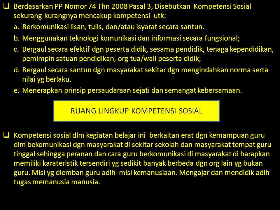 Berdasarkan PP Nomor 74 Thn 2008 Pasal 3, Disebutkan Kompetensi Sosial sekurang-kurangnya mencakup kompetensi utk: a.Berkomunikasi lisan, tulis, dan