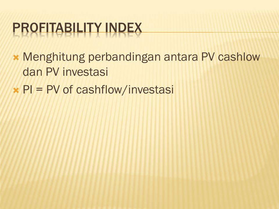  Menghitung perbandingan antara PV cashlow dan PV investasi  PI = PV of cashflow/investasi