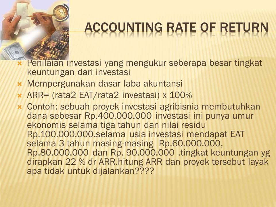  Penilaian investasi yang mengukur seberapa besar tingkat keuntungan dari investasi  Mempergunakan dasar laba akuntansi  ARR= (rata2 EAT/rata2 investasi) x 100%  Contoh: sebuah proyek investasi agribisnia membutuhkan dana sebesar Rp.400.000.000 investasi ini punya umur ekonomis selama tiga tahun dan nilai residu Rp.100.000.000.selama usia investasi mendapat EAT selama 3 tahun masing-masing Rp.60.000.000, Rp.80.000.000 dan Rp.