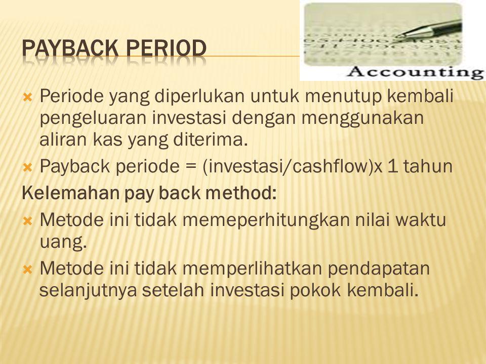  Periode yang diperlukan untuk menutup kembali pengeluaran investasi dengan menggunakan aliran kas yang diterima.  Payback periode = (investasi/cash