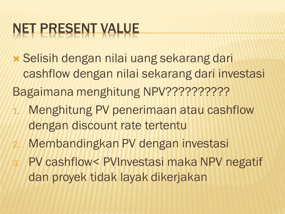  Selisih dengan nilai uang sekarang dari cashflow dengan nilai sekarang dari investasi Bagaimana menghitung NPV?????????? 1. Menghitung PV penerimaan