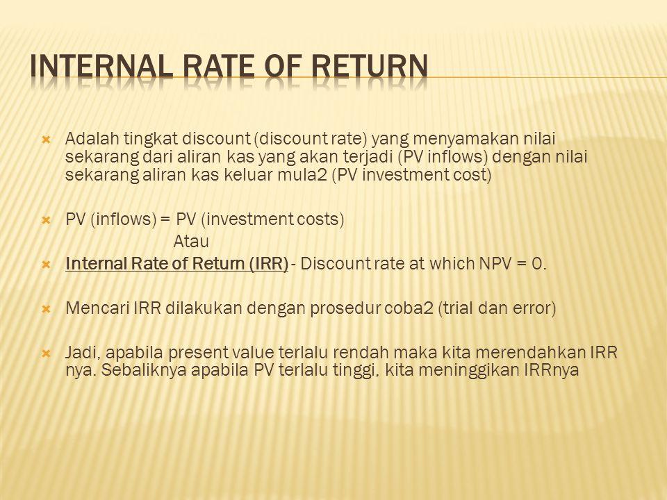  Adalah tingkat discount (discount rate) yang menyamakan nilai sekarang dari aliran kas yang akan terjadi (PV inflows) dengan nilai sekarang aliran kas keluar mula2 (PV investment cost)  PV (inflows) = PV (investment costs) Atau  Internal Rate of Return (IRR) - Discount rate at which NPV = 0.