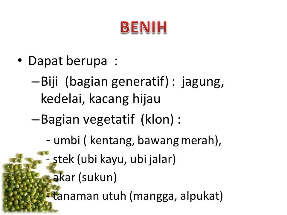 Dapat berupa : – Biji (bagian generatif) : jagung, kedelai, kacang hijau – Bagian vegetatif (klon) : - umbi ( kentang, bawang merah), - stek (ubi kayu