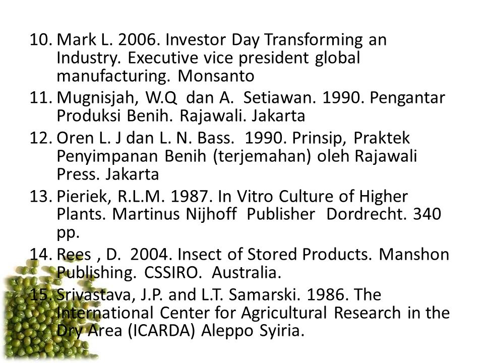 10.Mark L. 2006. Investor Day Transforming an Industry. Executive vice president global manufacturing. Monsanto 11.Mugnisjah, W.Q dan A. Setiawan. 199